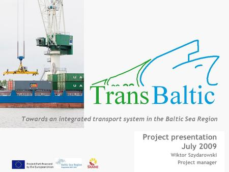 Project Part-financed by the European Union Towards an integrated transport system in the Baltic Sea Region Project presentation July 2009 Wiktor Szydarowski.
