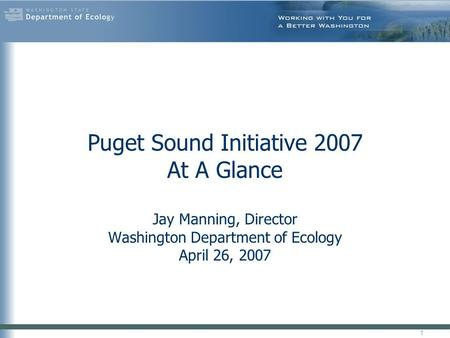 Puget Sound Initiative 2007 At A Glance Jay Manning, Director Washington Department of Ecology April 26, 2007 1.