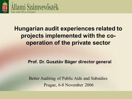Hungarian audit experiences related to projects implemented with the co- operation of the private sector Prof. Dr. Gusztáv Báger director general Better.