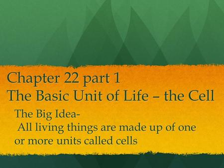 Chapter 22 part 1 The Basic Unit of Life – the Cell