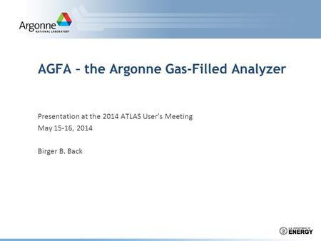 AGFA – the Argonne Gas-Filled Analyzer Presentation at the 2014 ATLAS User's Meeting May 15-16, 2014 Birger B. Back.