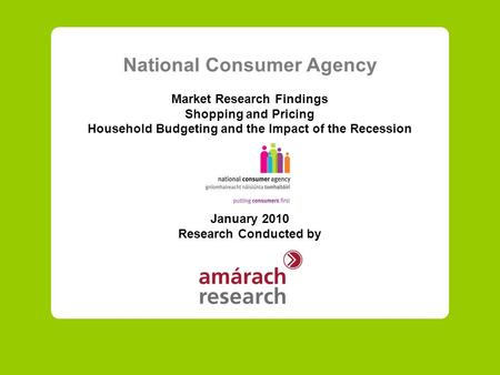 National Consumer Agency Market Research Findings Shopping and Pricing Household Budgeting and the Impact of the Recession January 2010 Research Conducted.