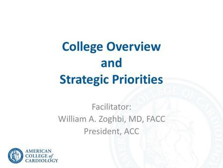 College Overview and Strategic Priorities Facilitator: William A. Zoghbi, MD, FACC President, ACC.