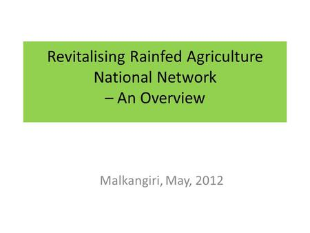 Revitalising Rainfed Agriculture National Network – An Overview Malkangiri, May, 2012.