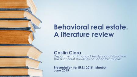 Behavioral real estate. A literature review Costin Ciora Department of Financial Analysis and Valuation The Bucharest University of Economic Studies Presentation.