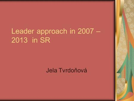 Leader approach in 2007 – 2013 in SR Jela Tvrdoňová.