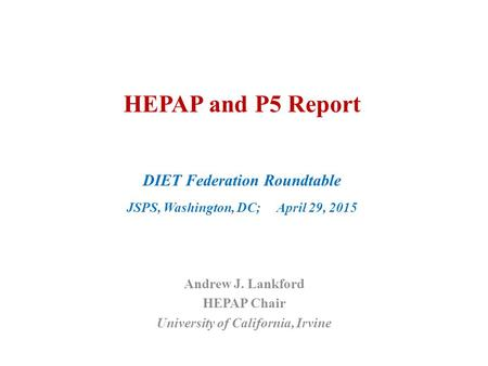 HEPAP and P5 Report DIET Federation Roundtable JSPS, Washington, DC; April 29, 2015 Andrew J. Lankford HEPAP Chair University of California, Irvine.