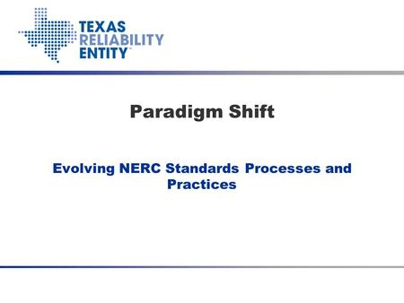 Evolving NERC Standards Processes and Practices Paradigm Shift.