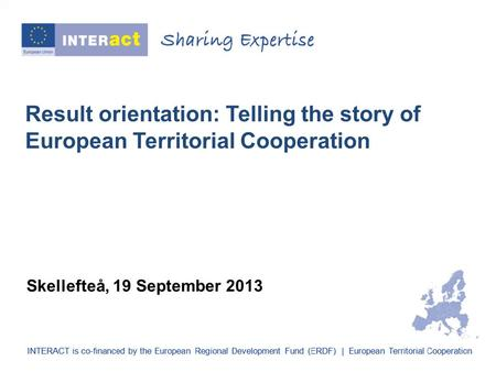 Result orientation: Telling the story of European Territorial Cooperation Skellefteå, 19 September 2013.