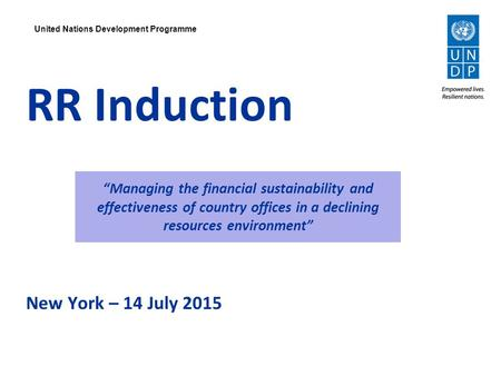"United Nations Development Programme RR Induction New York – 14 July 2015 ""Managing the financial sustainability and effectiveness of country offices in."