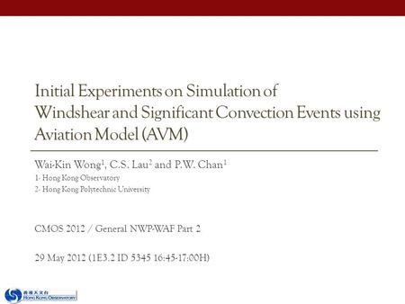 Initial Experiments on Simulation of Windshear and Significant Convection Events using Aviation Model (AVM) Wai-Kin Wong 1, C.S. Lau 2 and P.W. Chan 1.