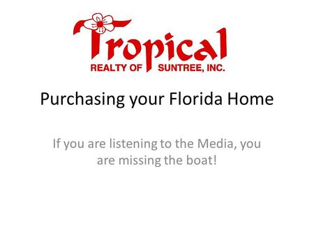 Purchasing your Florida Home If you are listening to the Media, you are missing the boat!