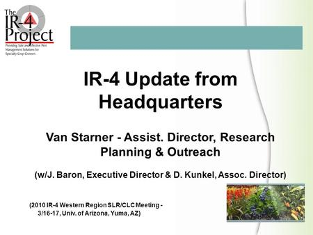 IR-4 Update from Headquarters Van Starner - Assist. Director, Research Planning & Outreach (w/J. Baron, Executive Director & D. Kunkel, Assoc. Director)