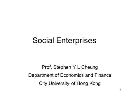 1 Social Enterprises Prof. Stephen Y L Cheung Department of Economics and Finance City University of Hong Kong.