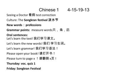 Chinese 1 4-15-19-13 Seeing a Doctor 看病 test correction Culture: The Songkran festival 泼水节 New words : professions Grammar points: measure words 只, 条,匹.