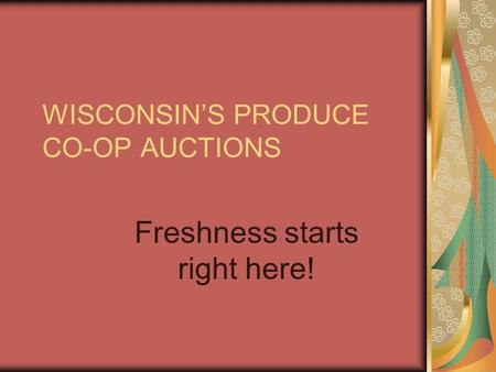 WISCONSIN'S PRODUCE CO-OP AUCTIONS Freshness starts right here!