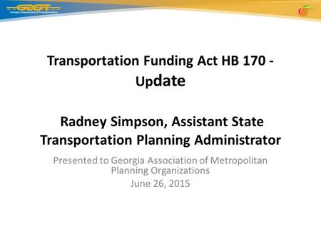 Transportation Funding Act HB 170 - Up date Radney Simpson, Assistant State Transportation Planning Administrator Presented to Georgia Association of Metropolitan.