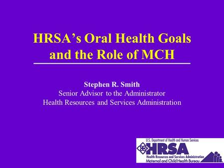 HRSA's Oral Health Goals and the Role of MCH Stephen R. Smith Senior Advisor to the Administrator Health Resources and Services Administration.