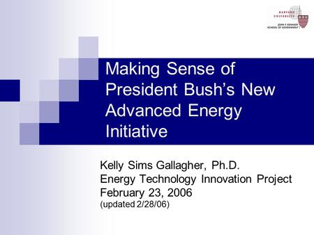 Making Sense of President Bush's New Advanced Energy Initiative Kelly Sims Gallagher, Ph.D. Energy Technology Innovation Project February 23, 2006 (updated.