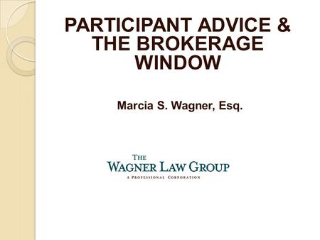 Marcia S. Wagner, Esq. PARTICIPANT ADVICE & THE BROKERAGE WINDOW.