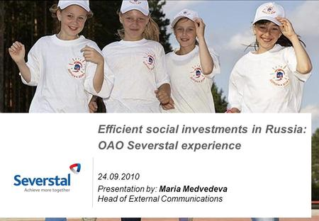 1 Efficient social investments in Russia: OAO Severstal experience 24.09.2010 Presentation by: Maria Medvedeva Head of External Communications.