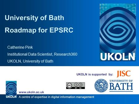 A centre of expertise in digital information management www.ukoln.ac.uk UKOLN is supported by: University of Bath Roadmap for EPSRC Catherine Pink Institutional.
