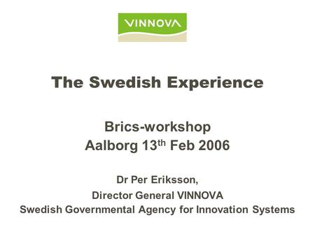 The Swedish Experience Brics-workshop Aalborg 13 th Feb 2006 Dr Per Eriksson, Director General VINNOVA Swedish Governmental Agency for Innovation Systems.