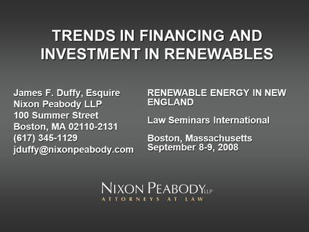 TRENDS IN FINANCING AND INVESTMENT IN RENEWABLES James F. Duffy, Esquire Nixon Peabody LLP 100 Summer Street Boston, MA 02110-2131 (617) 345-1129