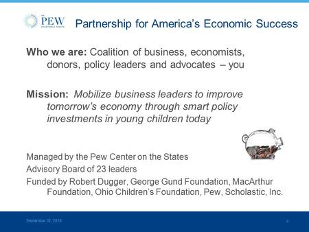 0 Partnership for America's Economic Success Who we are: Coalition of business, economists, donors, policy leaders and advocates – you Mission: Mobilize.