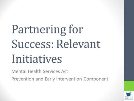 Partnering for Success: Relevant Initiatives Mental Health Services Act Prevention and Early Intervention Component.