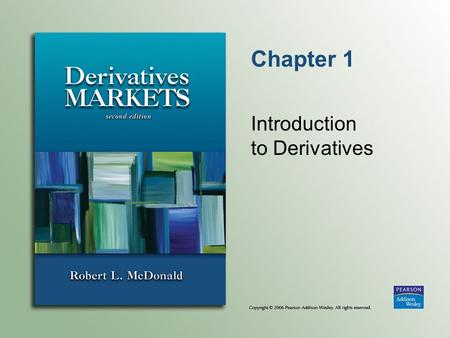 Chapter 1 Introduction to Derivatives. Copyright © 2006 Pearson Addison-Wesley. All rights reserved. 1-2 What Is a Derivative? Definition  An agreement.