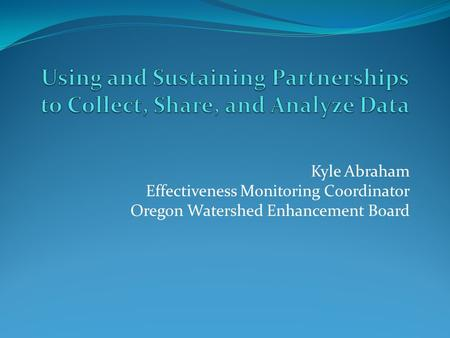 Kyle Abraham Effectiveness Monitoring Coordinator Oregon Watershed Enhancement Board.