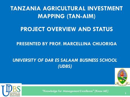 """Knowledge for Management Excellence"" [Know ME] TANZANIA AGRICULTURAL INVESTMENT MAPPING (TAN-AIM) PROJECT OVERVIEW AND STATUS PRESENTED BY PROF. MARCELLINA."