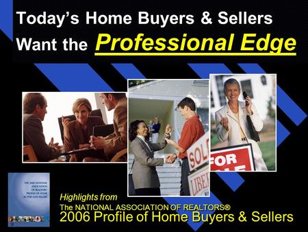 Today's Home Buyers & Sellers Want the Professional Edge Highlights from The NATIONAL ASSOCIATION OF REALTORS® 2006 Profile of Home Buyers & Sellers Highlights.