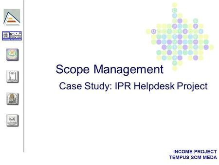 INCOME PROJECT TEMPUS SCM MEDA Scope Management Case Study: IPR Helpdesk Project.