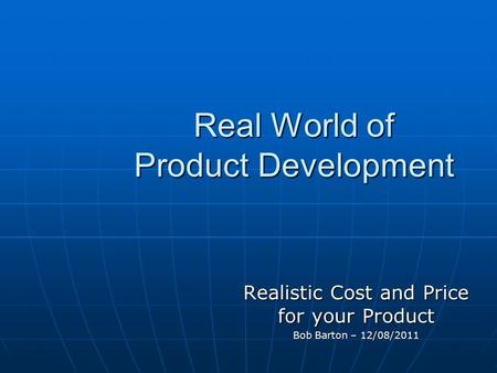 Real World of Product Development Realistic Cost and Price for your Product Bob Barton – 12/08/2011.