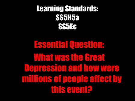 Learning Standards: SS5H5a SS5Ec Essential Question: What was the Great Depression and how were millions of people affect by this event?