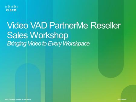 Cisco Confidential © 2010 Cisco and/or its affiliates. All rights reserved. 1 Video VAD PartnerMe Reseller Sales Workshop Bringing Video to Every Worskpace.