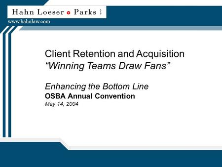 "Client Retention and Acquisition ""Winning Teams Draw Fans"" Enhancing the Bottom Line OSBA Annual Convention May 14, 2004 www.hahnlaw.com."