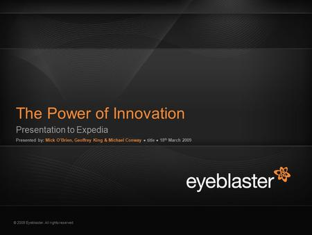 © 2009 Eyeblaster. All rights reserved Presentation to Expedia Presented by: Mick O'Brien, Geoffrey King & Michael Conway ● title ● 18 th March 2009 The.