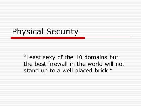 "Physical Security ""Least sexy of the 10 domains but the best firewall in the world will not stand up to a well placed brick."""