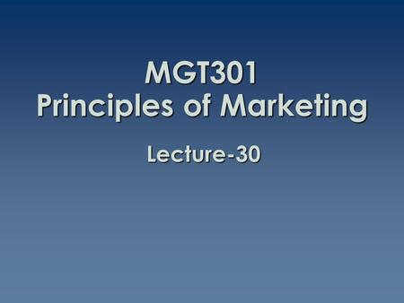 MGT301 Principles of Marketing Lecture-30. Summary of Lecture-29.