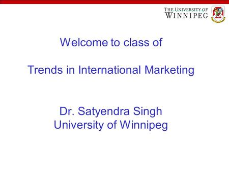 Welcome to class of Trends in International Marketing Dr. Satyendra Singh University of Winnipeg.