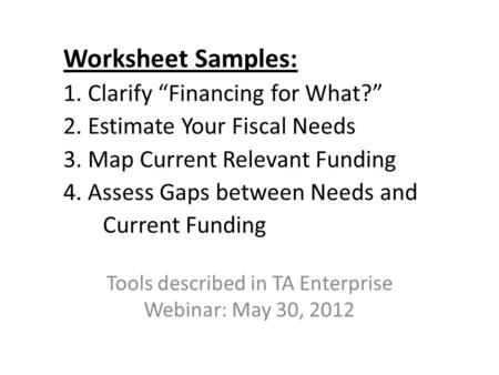 "Worksheet Samples: 1. Clarify ""Financing for What?"" 2. Estimate Your Fiscal Needs 3. Map Current Relevant Funding 4. Assess Gaps between Needs and Current."