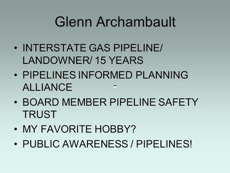 Glenn Archambault INTERSTATE GAS PIPELINE/ LANDOWNER/ 15 YEARS PIPELINES INFORMED PLANNING ALLIANCE BOARD MEMBER PIPELINE SAFETY TRUST MY FAVORITE HOBBY?