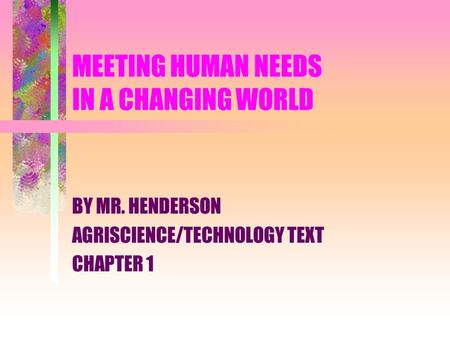 MEETING HUMAN NEEDS IN A CHANGING WORLD BY MR. HENDERSON AGRISCIENCE/TECHNOLOGY TEXT CHAPTER 1.