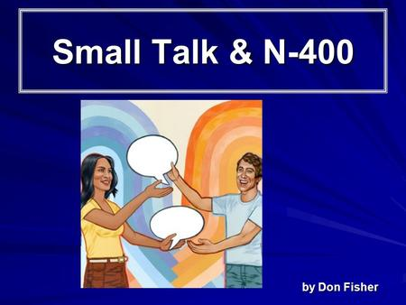 Small Talk & N-400 by Don Fisher. Introduction How are you? Why did you come here today? Why do you want to be a U. S. citizen? Have you studied for the.