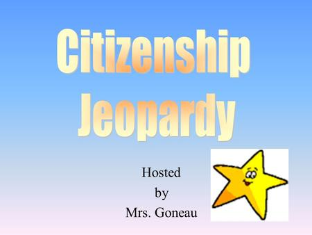 Hosted by Mrs. Goneau 100 200 400 300 400 Branches of Government Important Citizens Patriotic Symbols Bill of Rights & Elections 300 200 400 200 100.