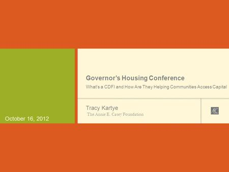 October 16, 2012 Governor's Housing Conference What's a CDFI and How Are They Helping Communities Access Capital Tracy Kartye The Annie E. Casey Foundation.