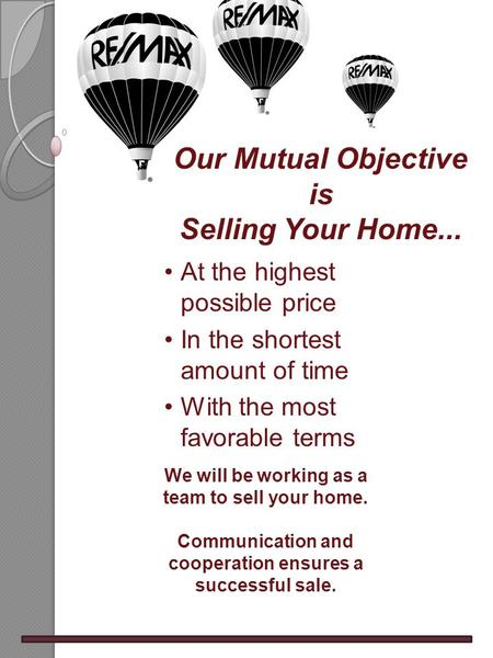 At the highest possible price In the shortest amount of time With the most favorable terms We will be working as a team to sell your home. Communication.